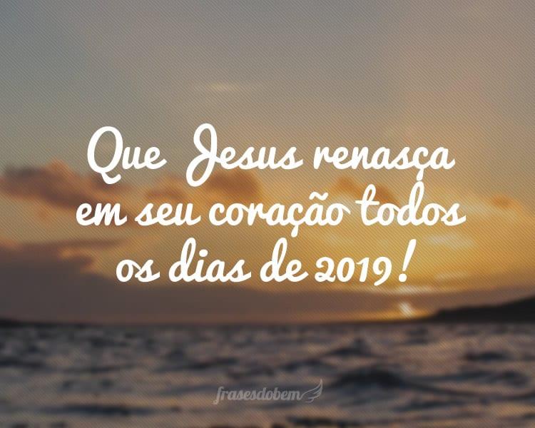 Que Jesus renasça em seu coração todos os dias de 2019!