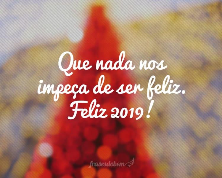 Que nada nos impeça de ser feliz. Feliz 2019!