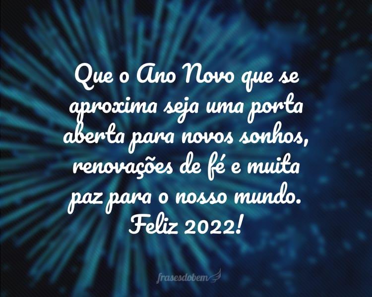 Que o Ano Novo que se aproxima seja uma porta aberta para novos sonhos, renovações de fé e muita paz para o nosso mundo. Feliz 2022!