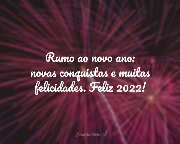 Rumo ao novo ano: novas conquistas e muitas felicidades. Feliz 2022!