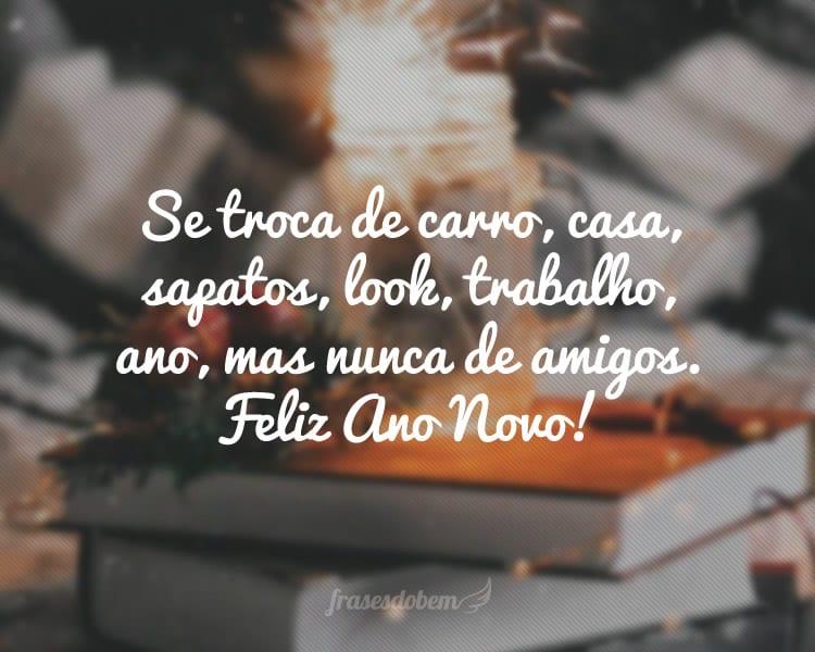 Se troca de carro, casa, sapatos, look, trabalho, ano, mas nunca de amigos. Feliz Ano Novo!
