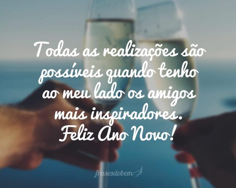 Todas as realizações são possíveis quando tenho ao meu lado os amigos mais inspiradores. Feliz Ano Novo!