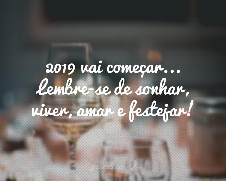2019 vai começar... Lembre-se de sonhar, viver, amar e festejar!