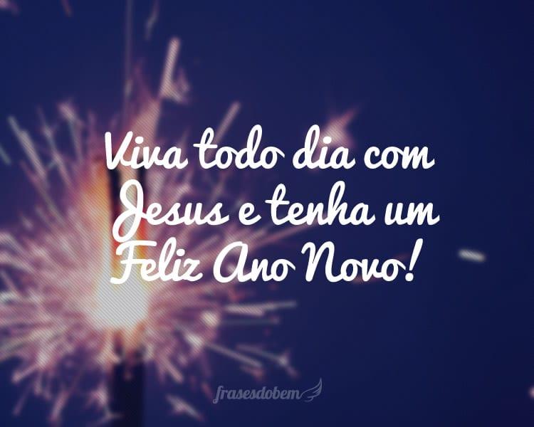 Viva todo dia com Jesus e tenha um Feliz Ano Novo!