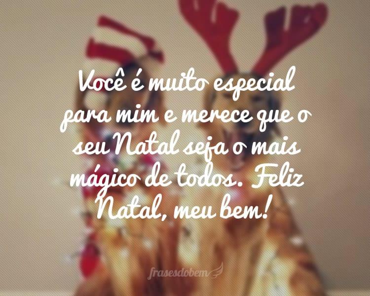 Você é muito especial para mim e merece que o seu Natal seja o mais mágico de todos. Feliz Natal, meu bem!