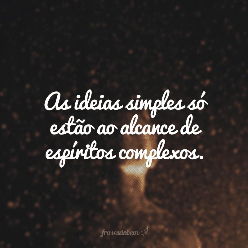 As ideias simples só estão ao alcance de espíritos complexos.