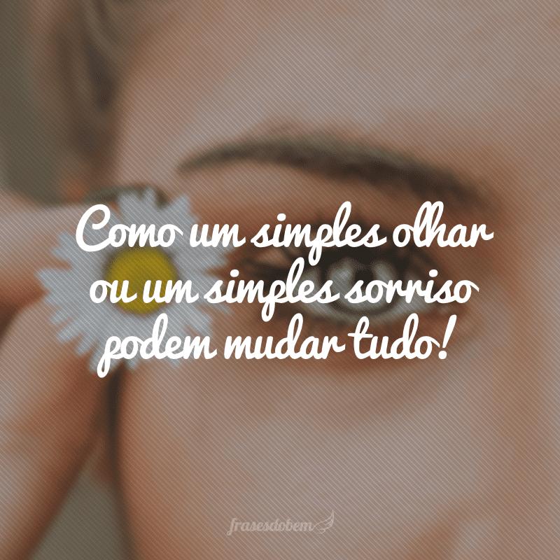 Como um simples olhar ou um simples sorriso podem mudar tudo!