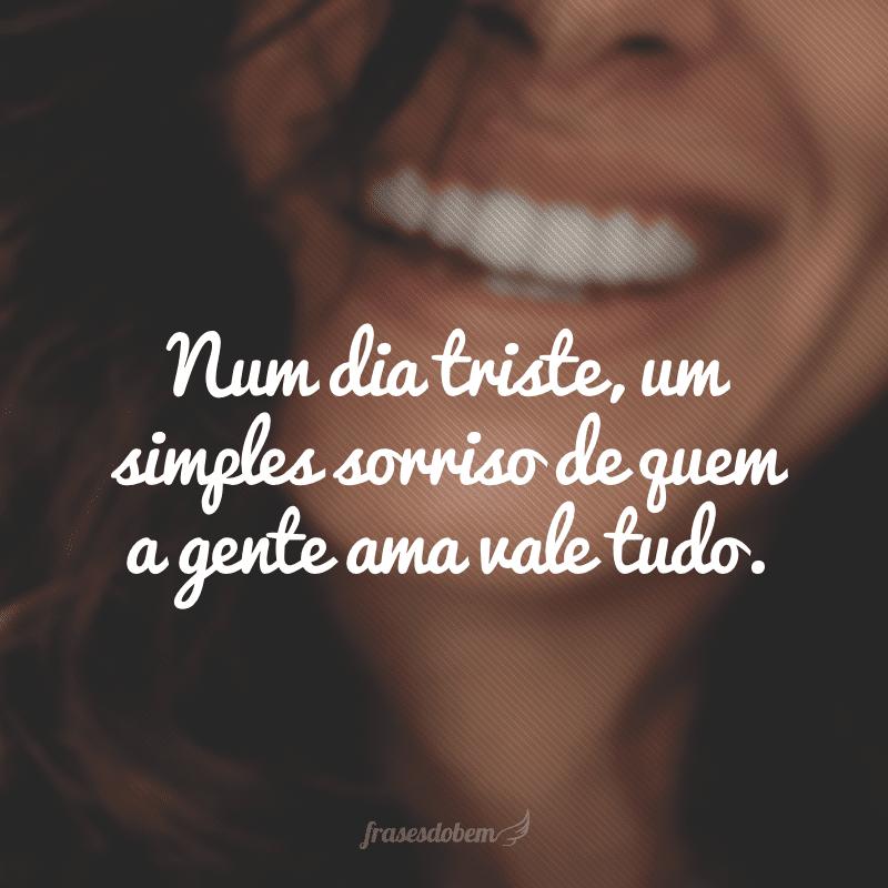 Num dia triste, um simples sorriso de quem a gente ama vale tudo.