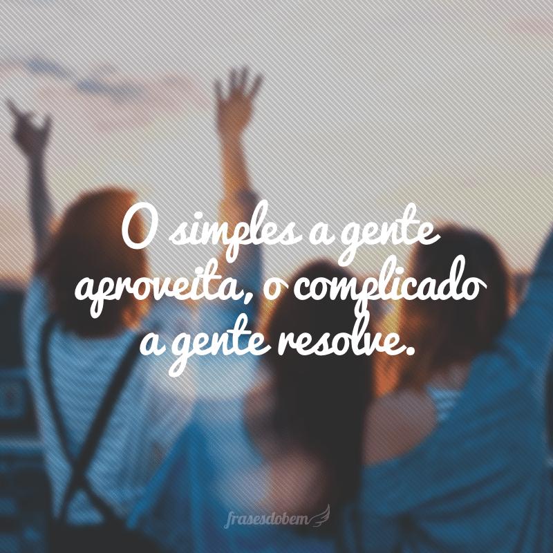 O simples a gente aproveita, o complicado a gente resolve.