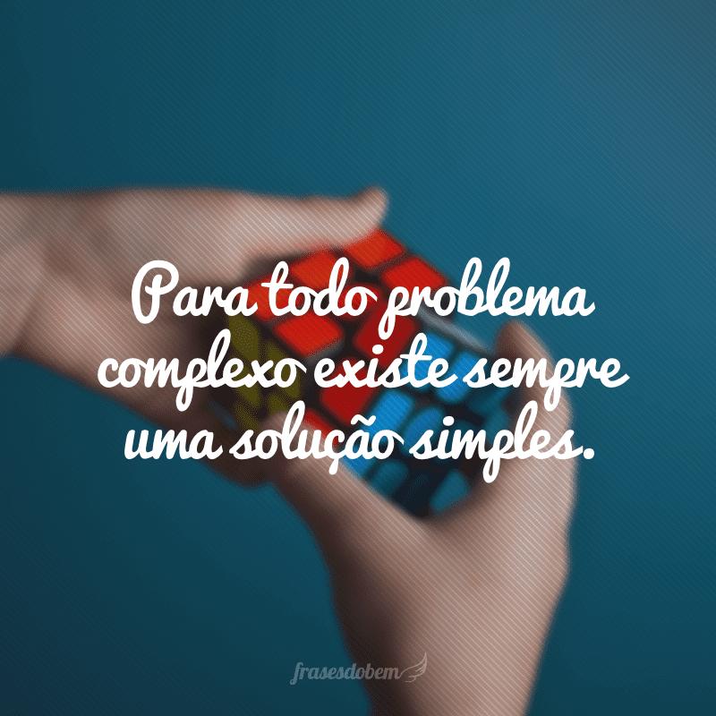 Para todo problema complexo existe sempre uma solução simples