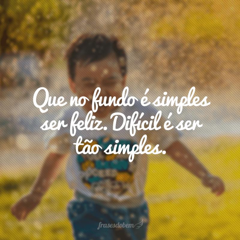Que no fundo é simples ser feliz. Difícil é ser tão simples.