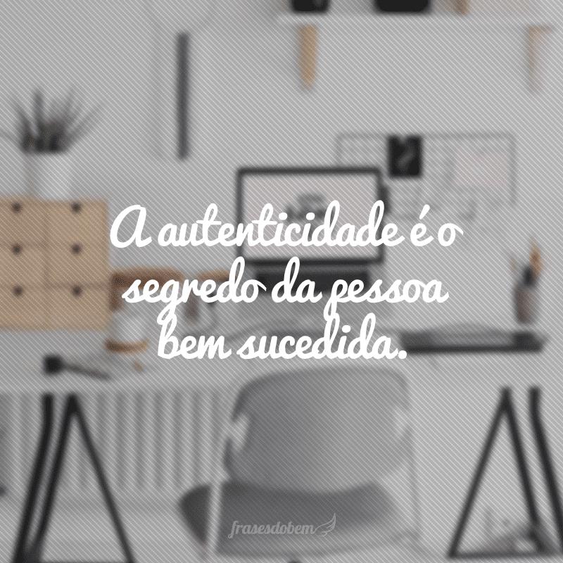A autenticidade é o segredo da pessoa bem sucedida.