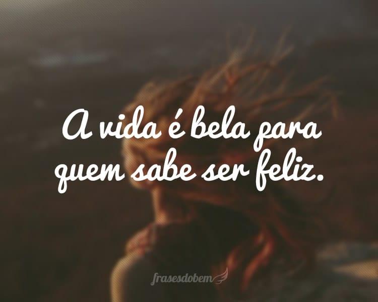 A vida é bela para quem sabe ser feliz.