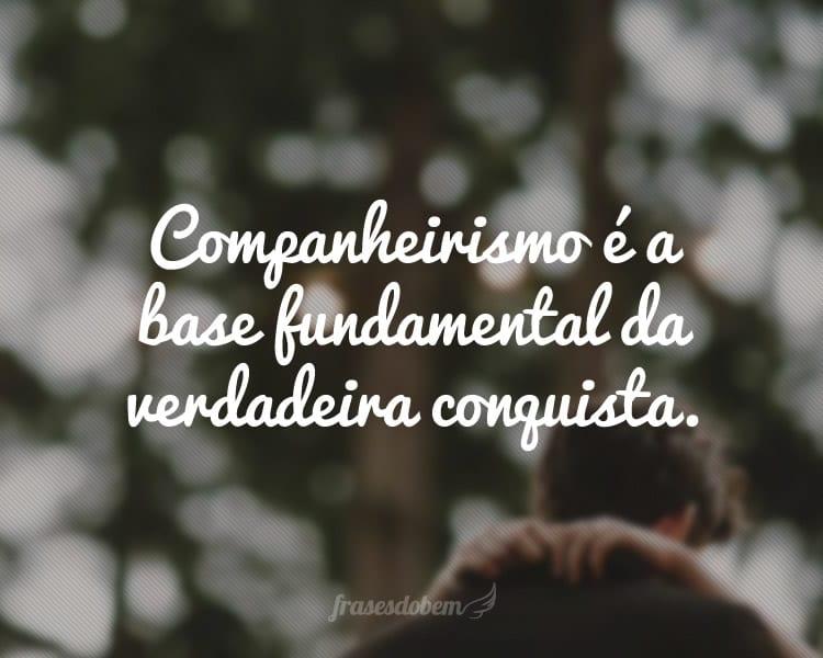 Companheirismo é a base fundamental da verdadeira conquista.
