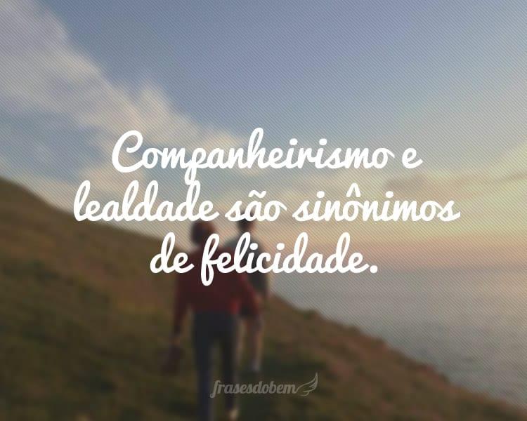 Companheirismo e lealdade são sinônimos de felicidade.