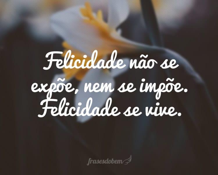 Felicidade não se expõe, nem se impõe. Felicidade se vive.