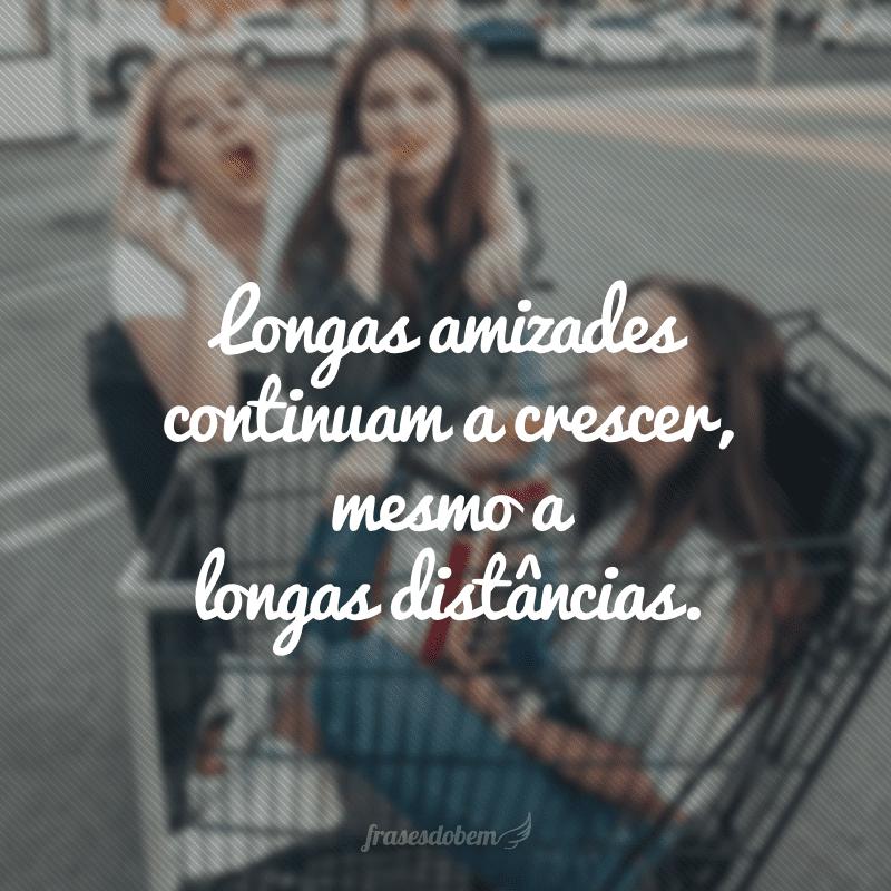 Longas amizades continuam a crescer, mesmo a longas distâncias.