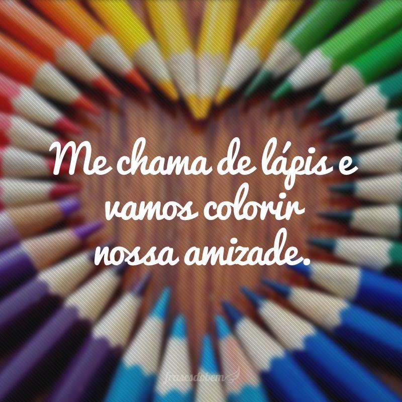 Me chama de lápis e vamos colorir nossa amizade.