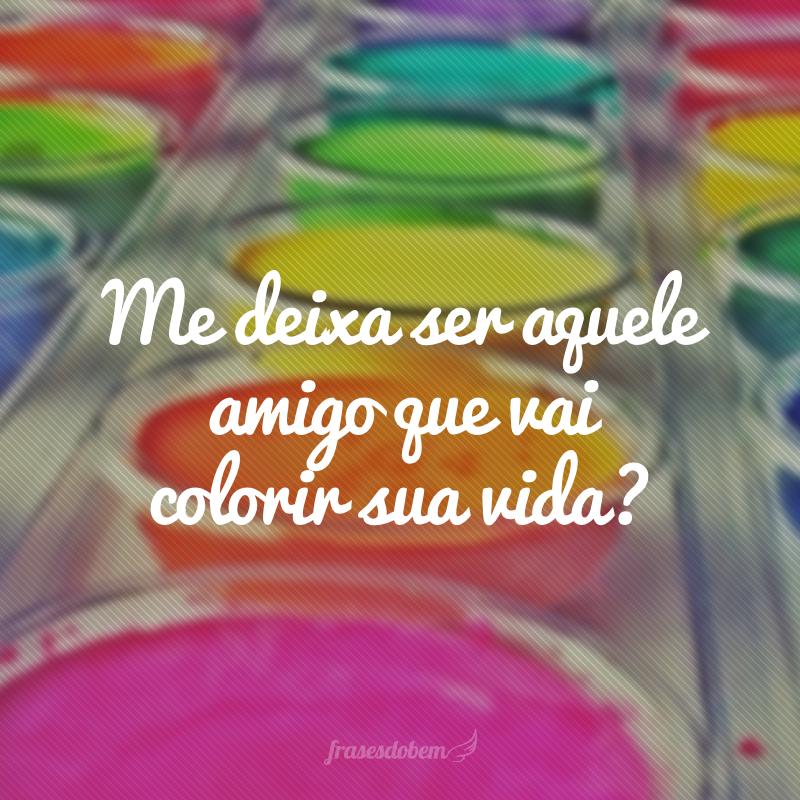 Me deixa ser aquele amigo que vai colorir sua vida?