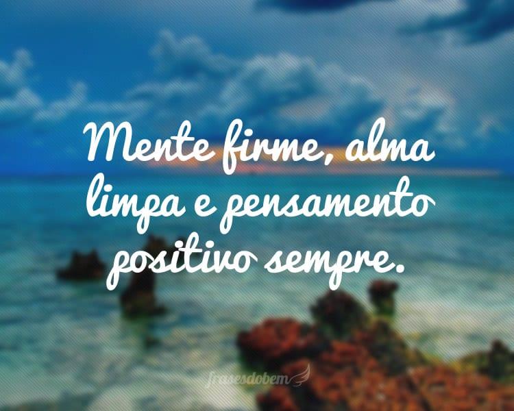 Mente firme, alma limpa e pensamento positivo sempre.