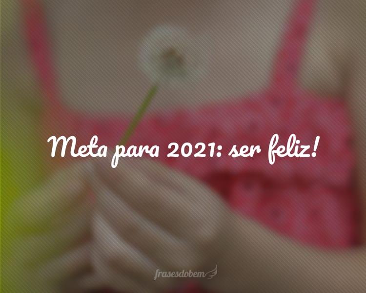 Meta para 2021: ser feliz!