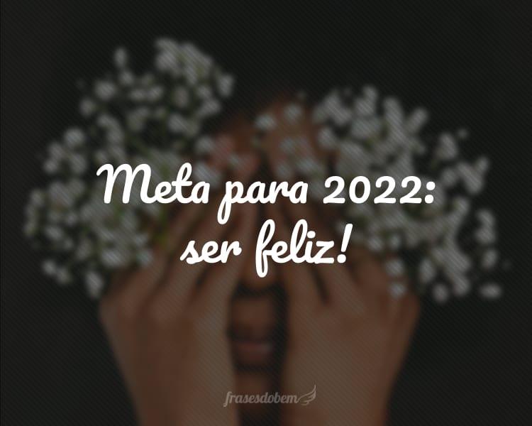 Meta para 2022: ser feliz!