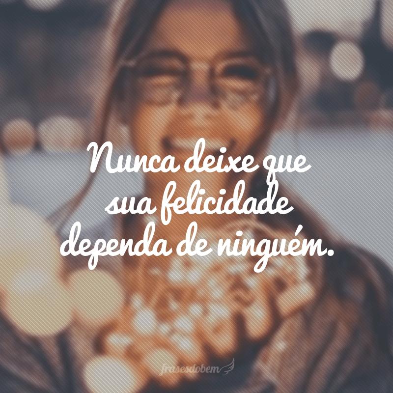 Nunca deixe que sua felicidade dependa de ninguém.