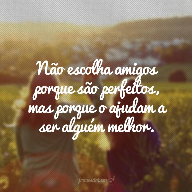 Não escolha amigos porque são perfeitos, mas porque o ajudam a ser alguém melhor.