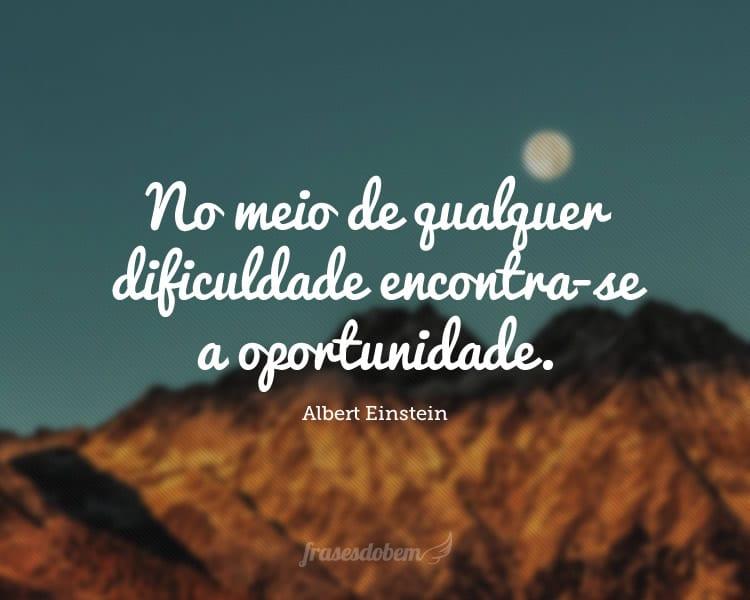 No meio de qualquer dificuldade encontra-se a oportunidade.