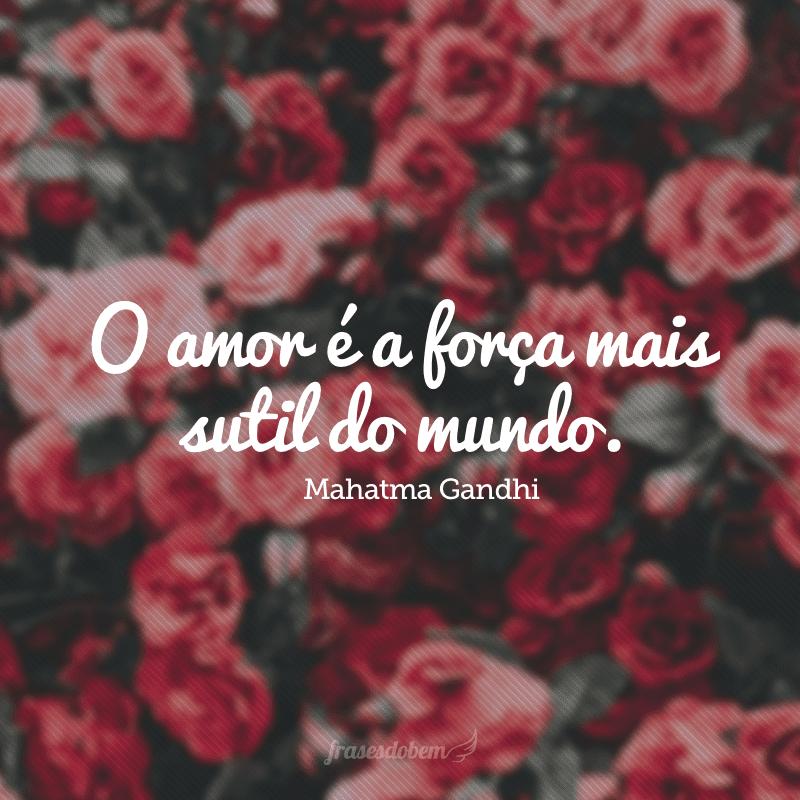 O amor é a força mais sutil do mundo.