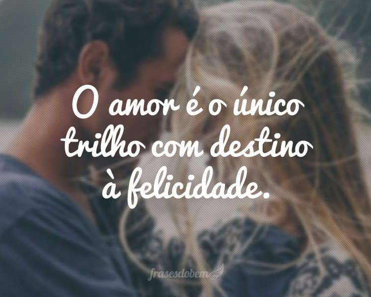 O amor é o único trilho com destino à felicidade.