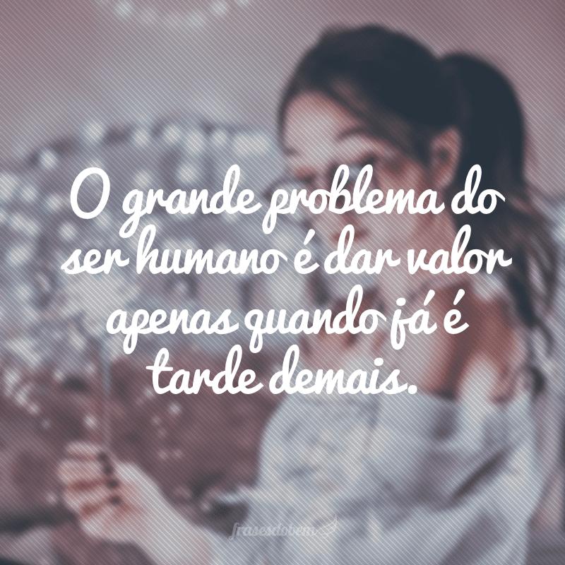 O grande problema do ser humano é dar valor apenas quando já é tarde demais.