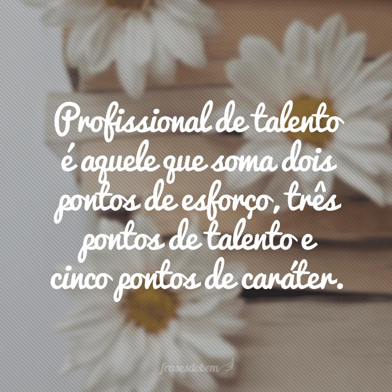 Profissional de talento é aquele que soma dois pontos de esforço, três pontos de talento e cinco pontos de caráter.