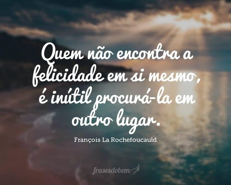 Quem não encontra a felicidade em si mesmo, é inútil procurá-la em outro lugar.