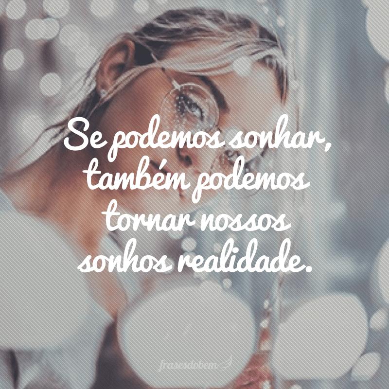 Se podemos sonhar, também podemos tornar nossos sonhos realidade.