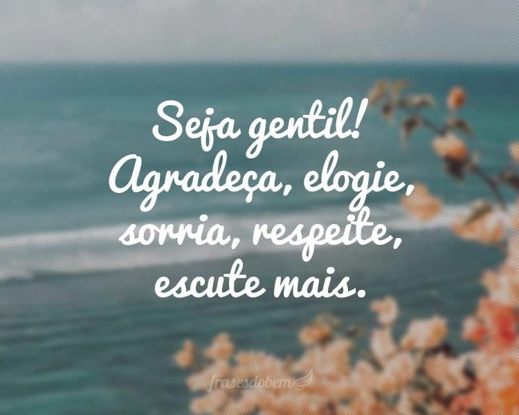Seja gentil! Agradeça, elogie, sorria, respeite, escute mais.
