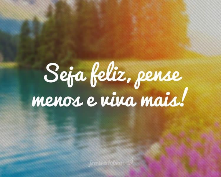Seja feliz, pense menos e viva mais!