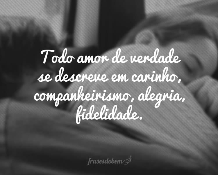 Todo amor de verdade se descreve em carinho, companheirismo, alegria, fidelidade.