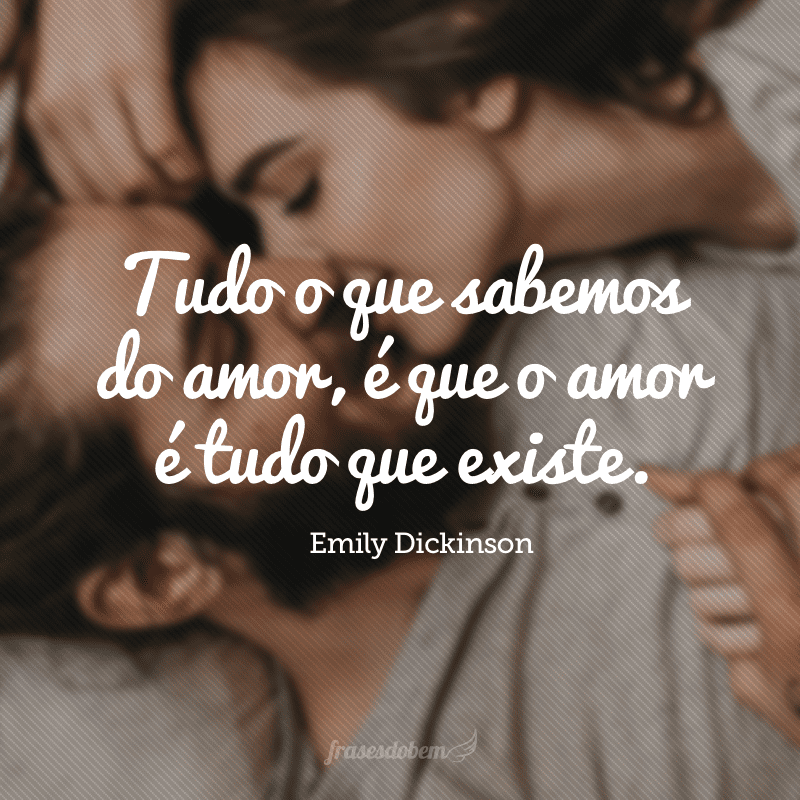 Tudo o que sabemos do amor, é que o amor é tudo que existe.