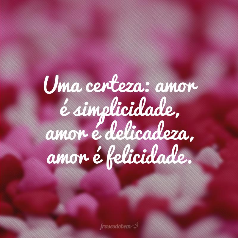 Uma certeza: amor é simplicidade, amor é delicadeza, amor é felicidade.