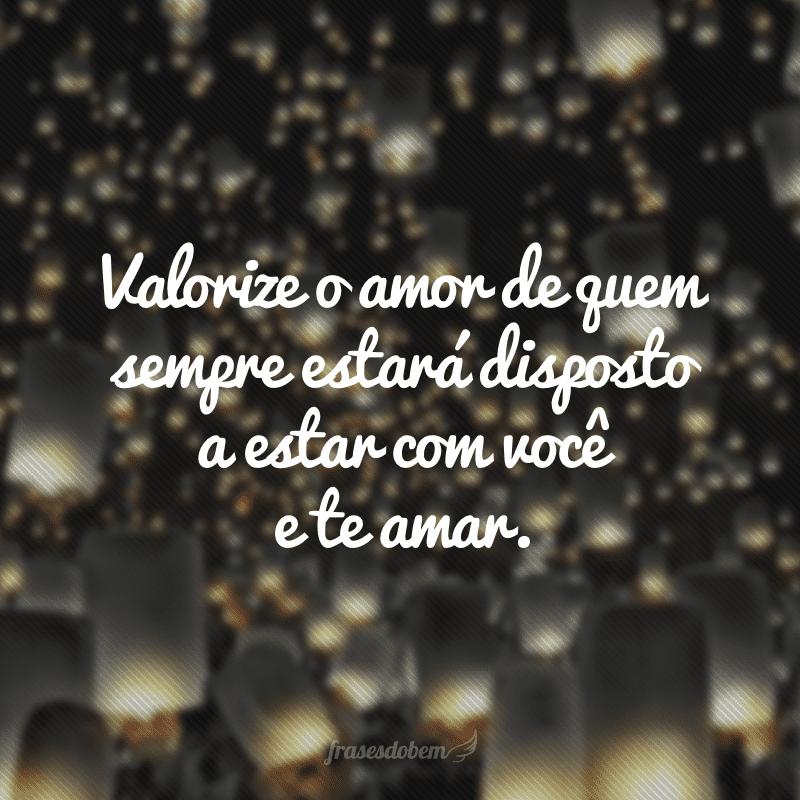 Valorize o amor de quem sempre estará disposto a estar com você e te amar.