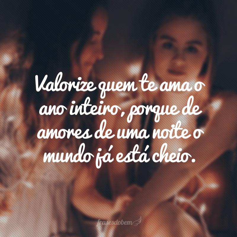 Valorize quem te ama o ano inteiro, porque de amores de uma noite o mundo já está cheio.