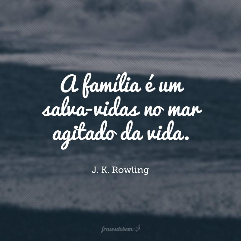 A família é um salva-vidas no mar agitado da vida.
