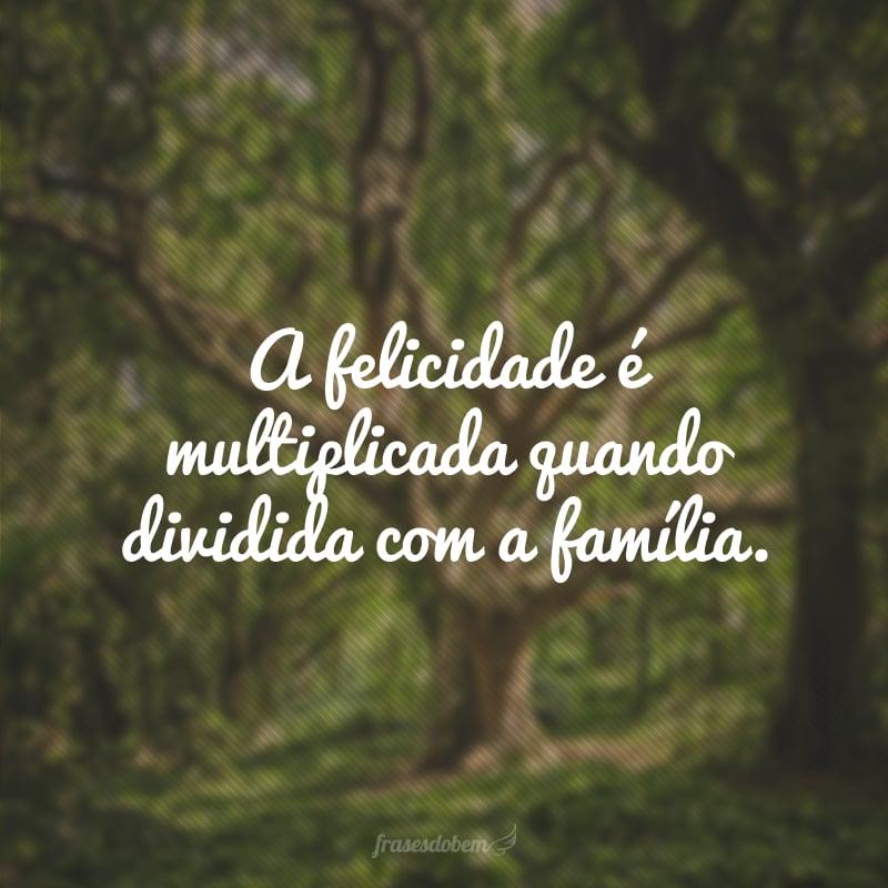 A felicidade é multiplicada quando dividida com a família.