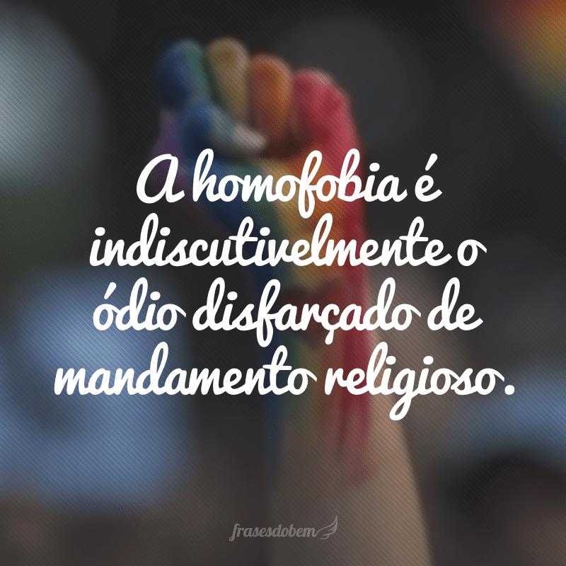 A homofobia é indiscutivelmente o ódio disfarçado de mandamento religioso.