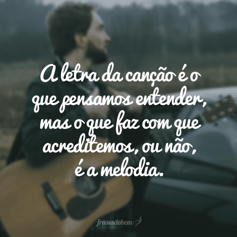 A letra da canção é o que pensamos entender, mas o que faz com que acreditemos, ou não, é a melodia.