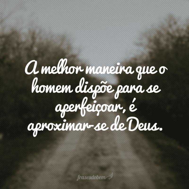 A melhor maneira que o homem dispõe para se aperfeiçoar, é aproximar-se de Deus.