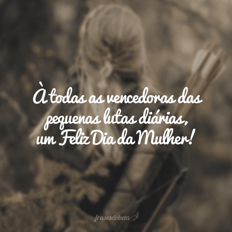 À todas as vencedoras das pequenas lutas diárias, um Feliz Dia da Mulher!