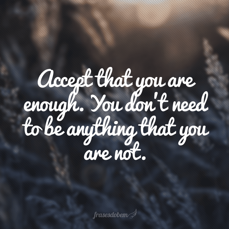 Accept that you are enough. You don't need to be anything that you are not. (Aceite que você é o suficiente. Você não precisa ser algo que você não é).