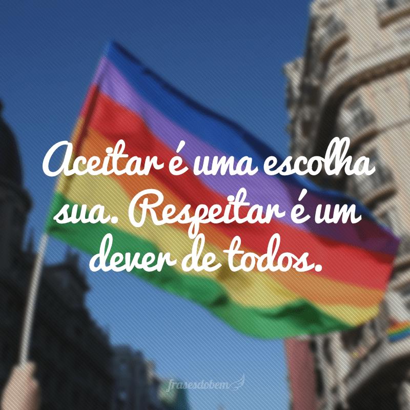 Aceitar é uma escolha sua. Respeitar é um dever de todos.
